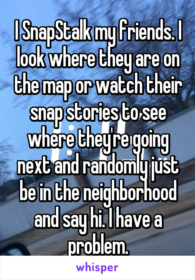 I SnapStalk my friends. I look where they are on the map or watch their snap stories to see where they're going next and randomly just be in the neighborhood and say hi. I have a problem.