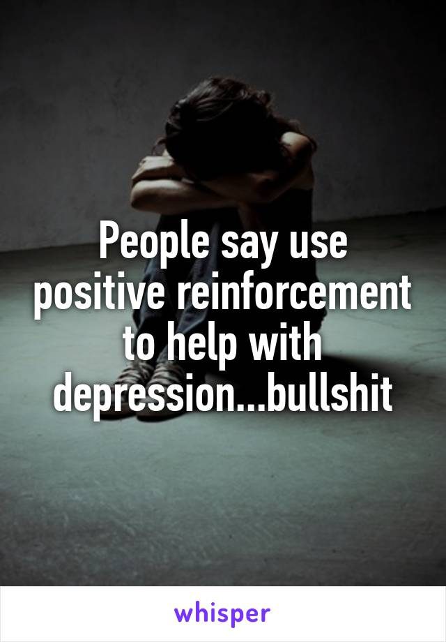 People say use positive reinforcement to help with depression...bullshit