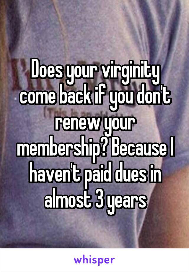Does your virginity come back if you don't renew your membership? Because I haven't paid dues in almost 3 years