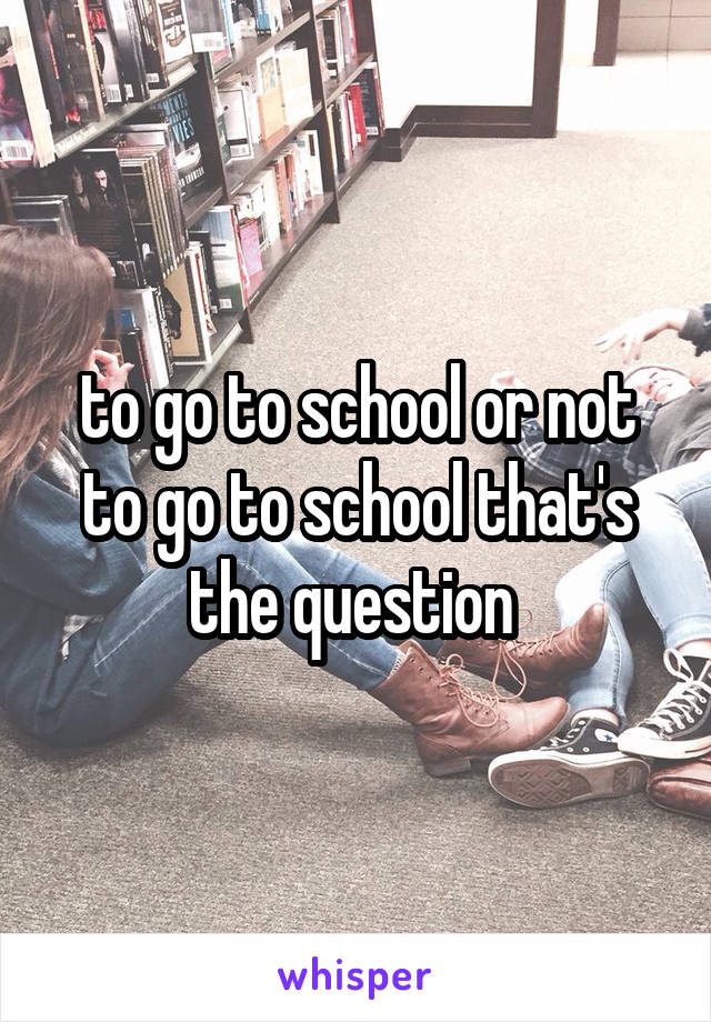 to go to school or not to go to school that's the question