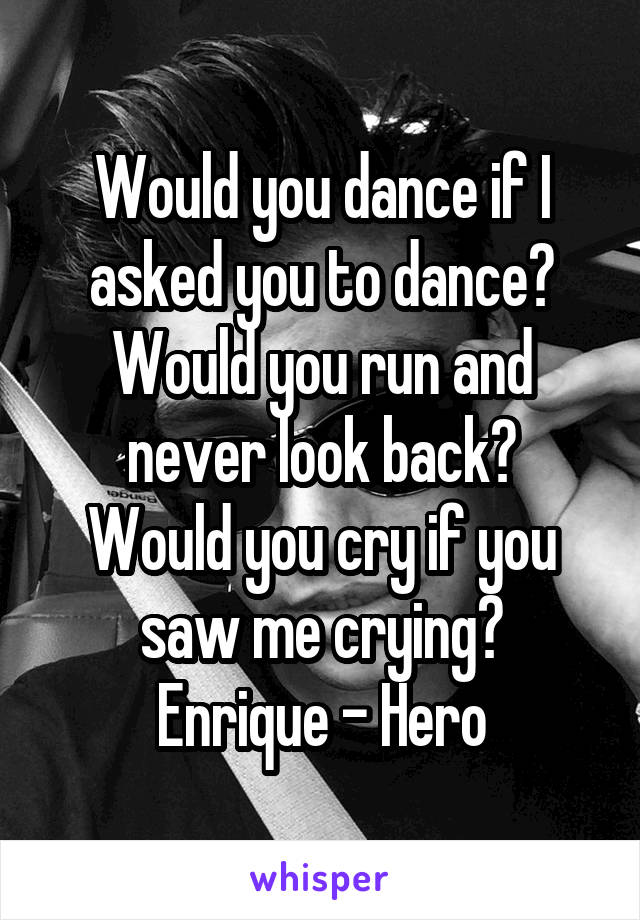 Would you dance if I asked you to dance? Would you run and never look back? Would you cry if you saw me crying? Enrique - Hero