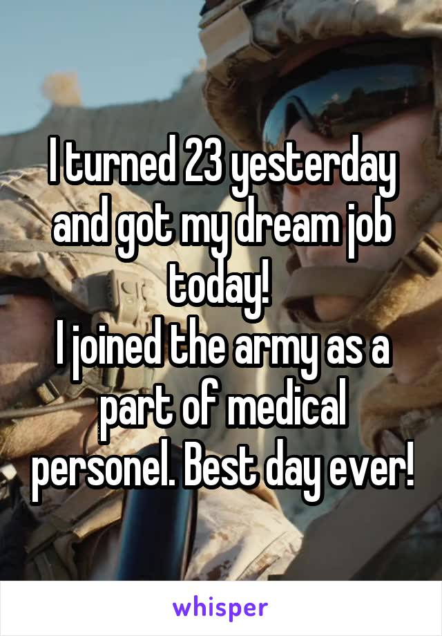 I turned 23 yesterday and got my dream job today!  I joined the army as a part of medical personel. Best day ever!