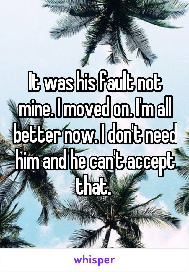 It was his fault not mine. I moved on. I'm all better now. I don't need him and he can't accept that.