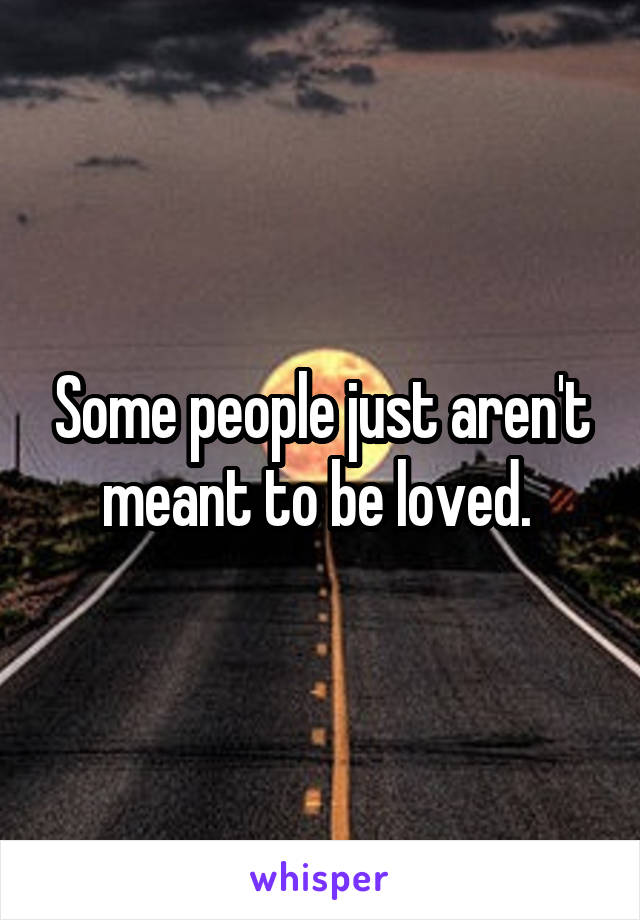 Some people just aren't meant to be loved.