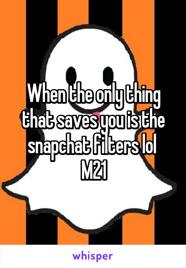 When the only thing that saves you is the snapchat filters lol  M21