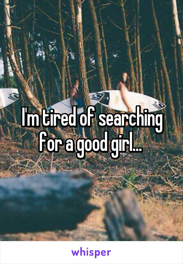 I'm tired of searching for a good girl...