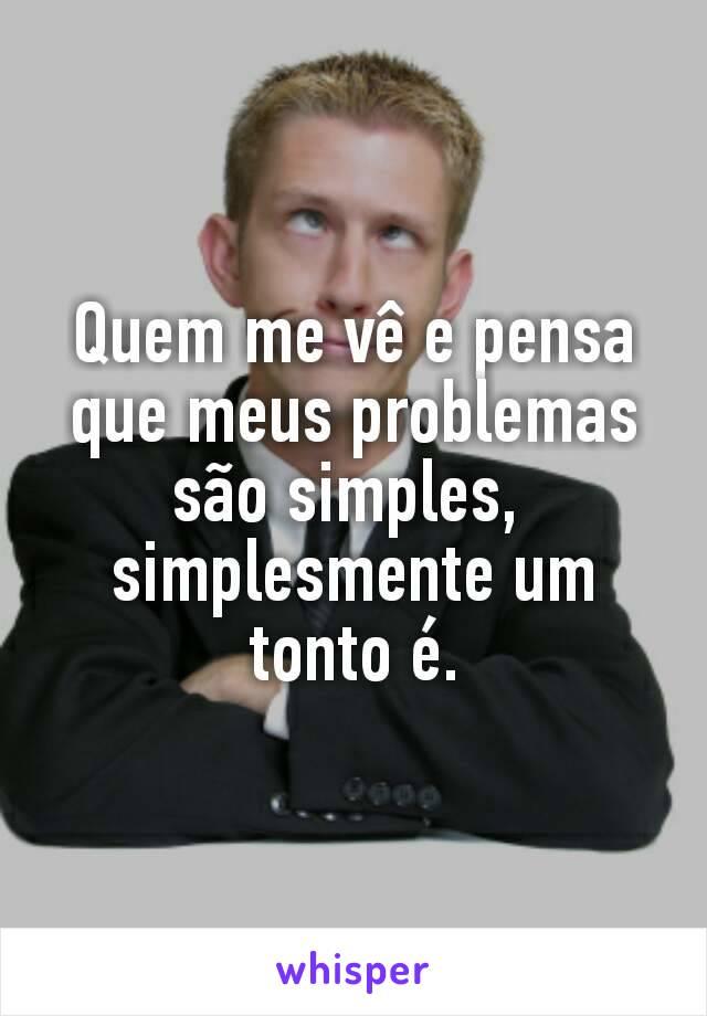 Quem me vê e pensa que meus problemas são simples,  simplesmente um tonto é.