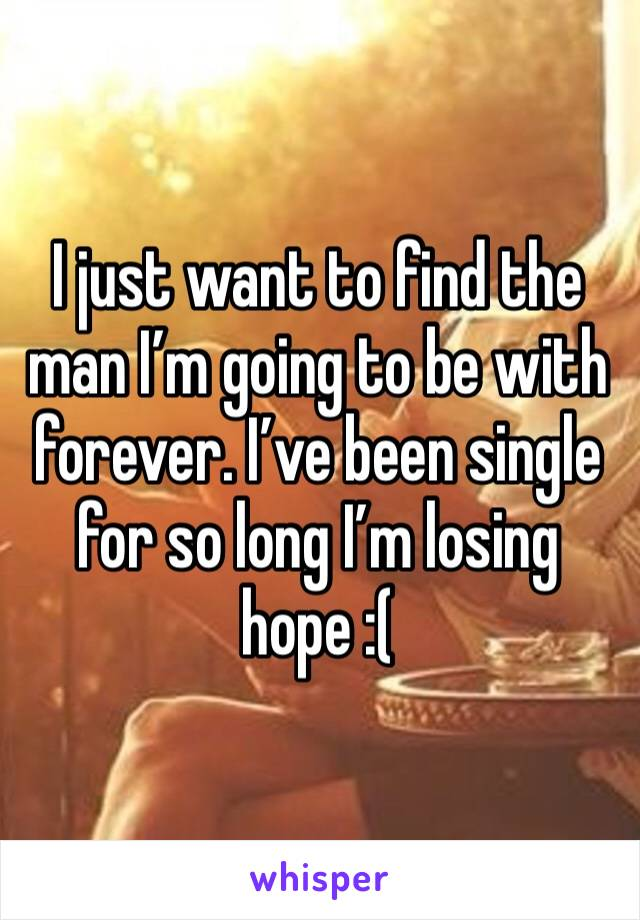 I just want to find the man I'm going to be with forever. I've been single for so long I'm losing hope :(