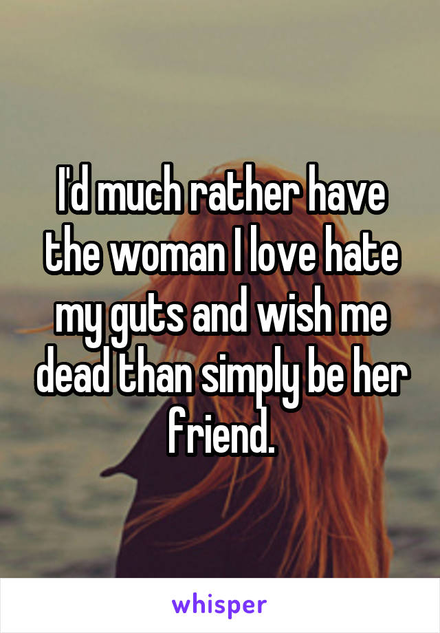 I'd much rather have the woman I love hate my guts and wish me dead than simply be her friend.