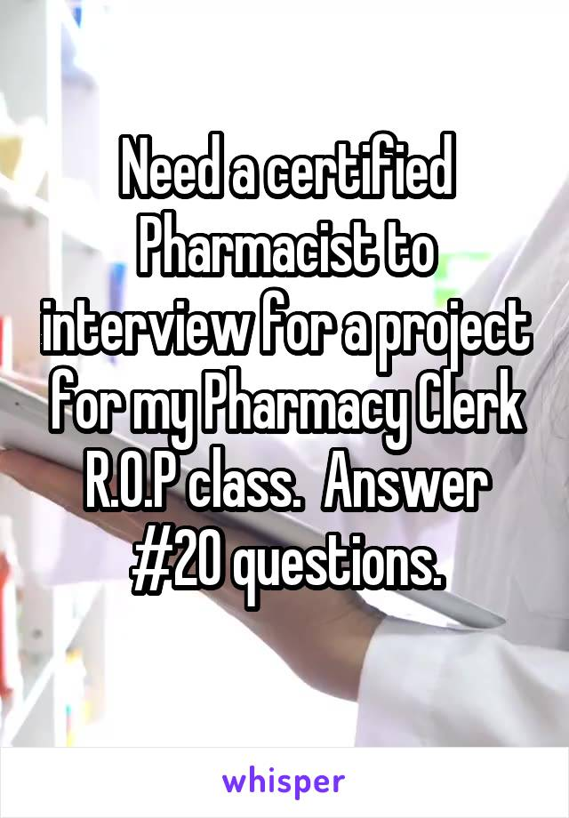 Need a certified Pharmacist to interview for a project for my Pharmacy Clerk R.O.P class.  Answer #20 questions.