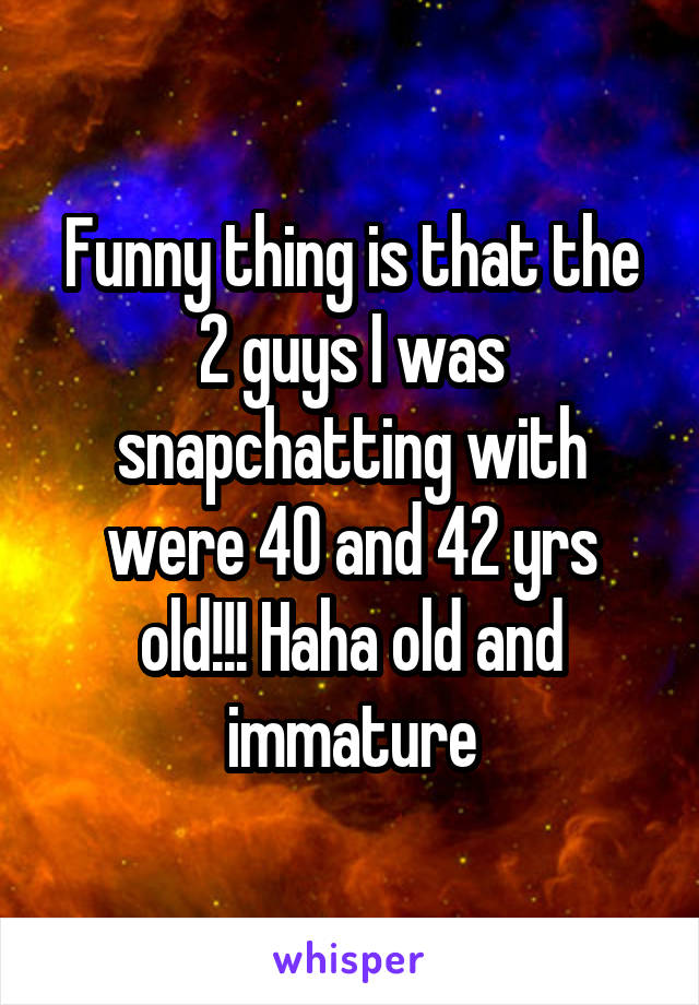 Funny thing is that the 2 guys I was snapchatting with were 40 and 42 yrs old!!! Haha old and immature