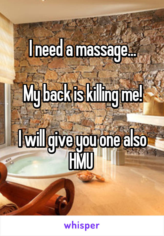 I need a massage...  My back is killing me!  I will give you one also HMU