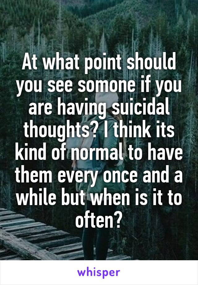 At what point should you see somone if you are having suicidal thoughts? I think its kind of normal to have them every once and a while but when is it to often?