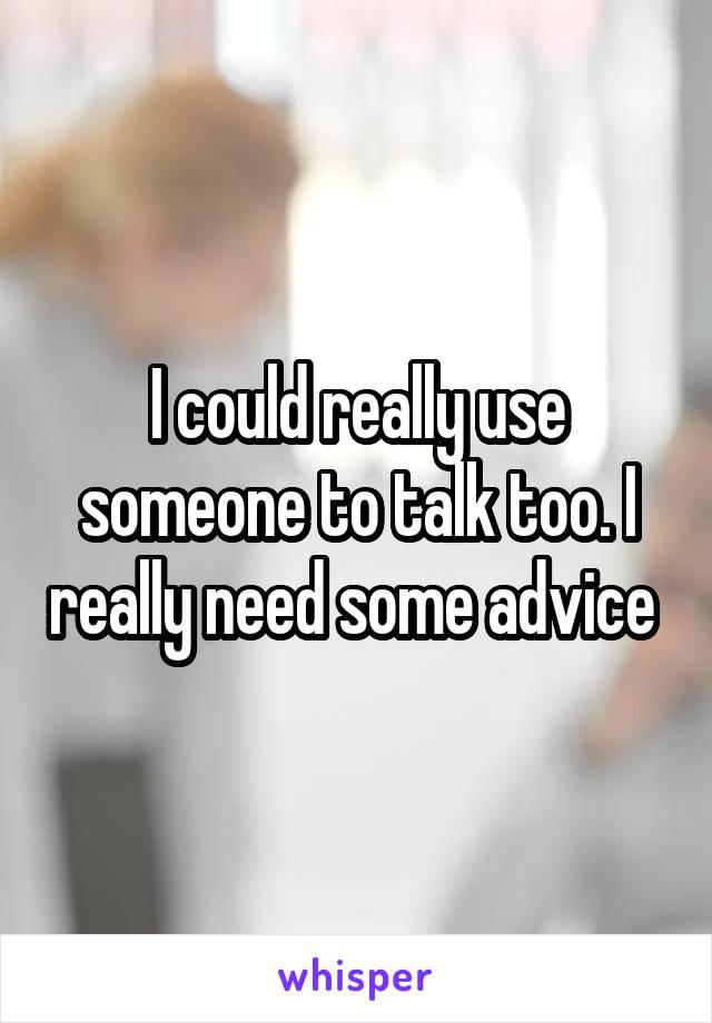 I could really use someone to talk too. I really need some advice