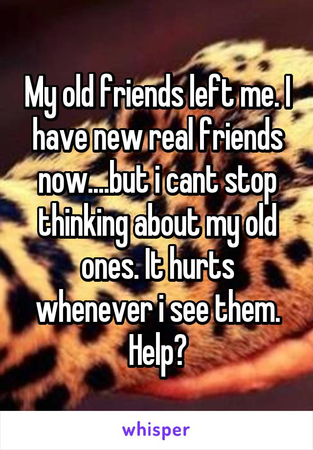 My old friends left me. I have new real friends now....but i cant stop thinking about my old ones. It hurts whenever i see them. Help?