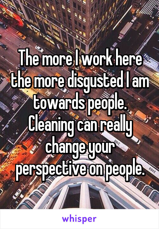The more I work here the more disgusted I am towards people. Cleaning can really change your perspective on people.
