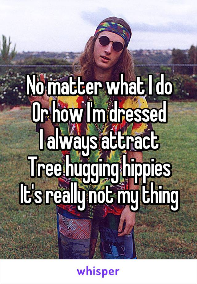 No matter what I do Or how I'm dressed I always attract Tree hugging hippies It's really not my thing