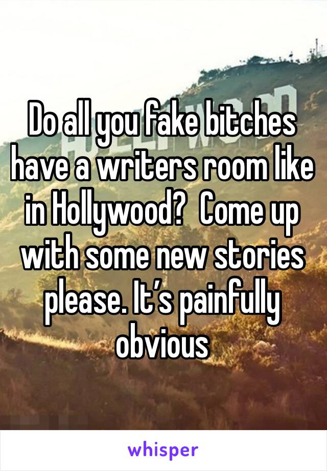 Do all you fake bitches have a writers room like in Hollywood?  Come up with some new stories please. It's painfully obvious