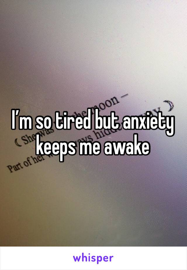I'm so tired but anxiety keeps me awake