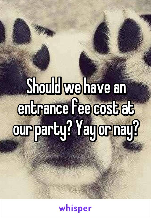 Should we have an entrance fee cost at our party? Yay or nay?