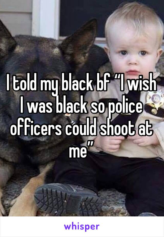 "I told my black bf ""I wish I was black so police officers could shoot at me"""