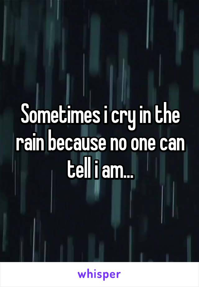 Sometimes i cry in the rain because no one can tell i am...