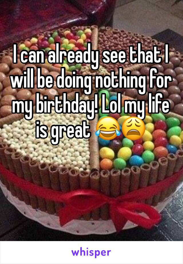I can already see that I will be doing nothing for my birthday! Lol my life is great 😂😩