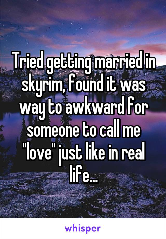 """Tried getting married in skyrim, found it was way to awkward for someone to call me """"love"""" just like in real life..."""
