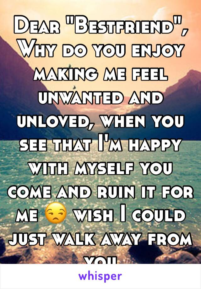 """Dear """"Bestfriend"""", Why do you enjoy making me feel unwanted and unloved, when you see that I'm happy with myself you come and ruin it for me 😒 wish I could just walk away from you"""