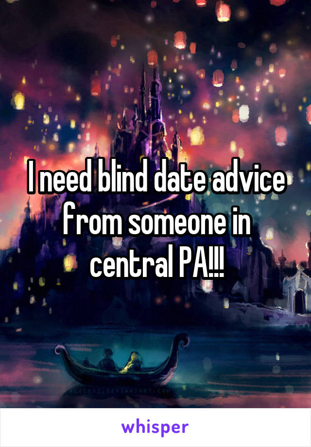 I need blind date advice from someone in central PA!!!