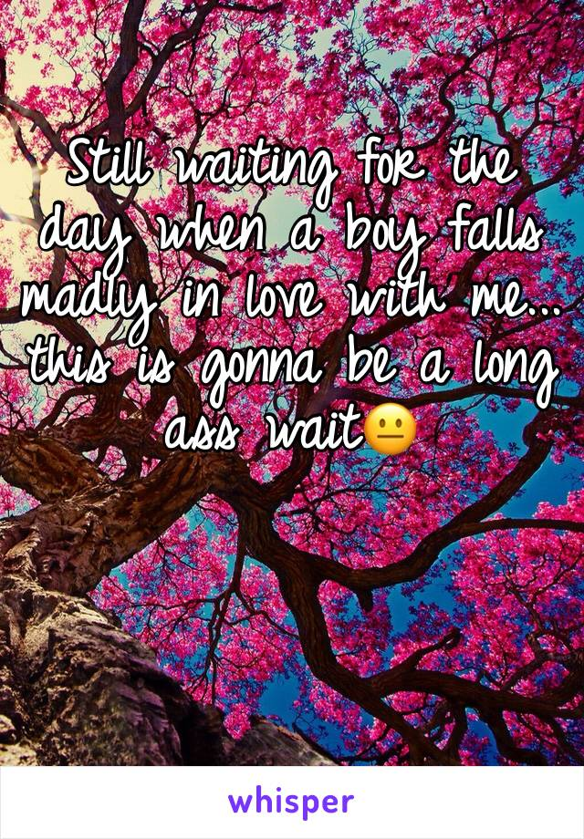 Still waiting for the day when a boy falls madly in love with me... this is gonna be a long ass wait😐