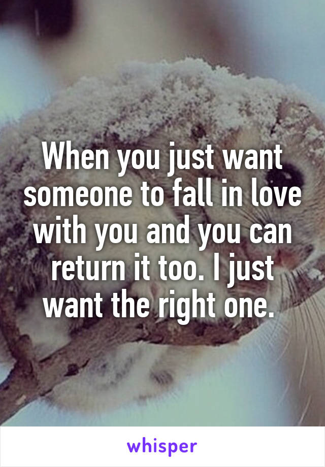 When you just want someone to fall in love with you and you can return it too. I just want the right one.