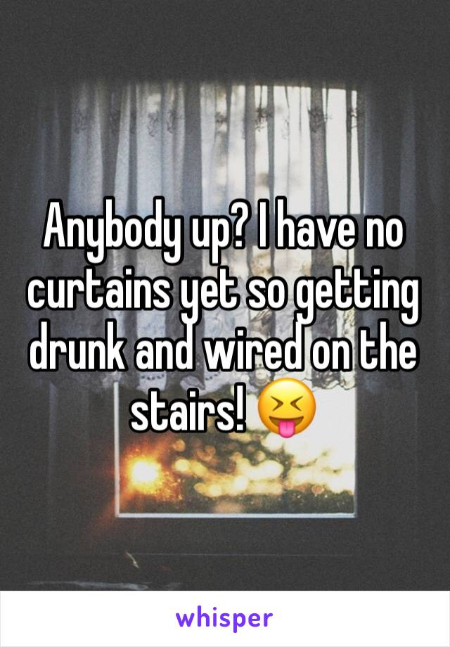 Anybody up? I have no curtains yet so getting drunk and wired on the stairs! 😝