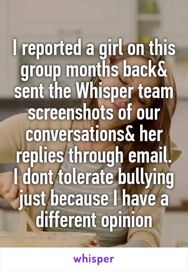 I reported a girl on this group months back& sent the Whisper team screenshots of our conversations& her replies through email. I dont tolerate bullying just because I have a different opinion