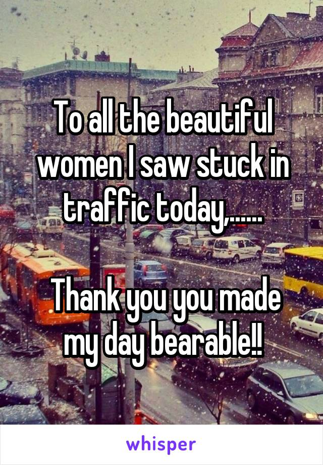 To all the beautiful women I saw stuck in traffic today,......   Thank you you made my day bearable!!