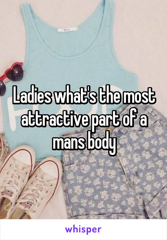 Ladies what's the most attractive part of a mans body