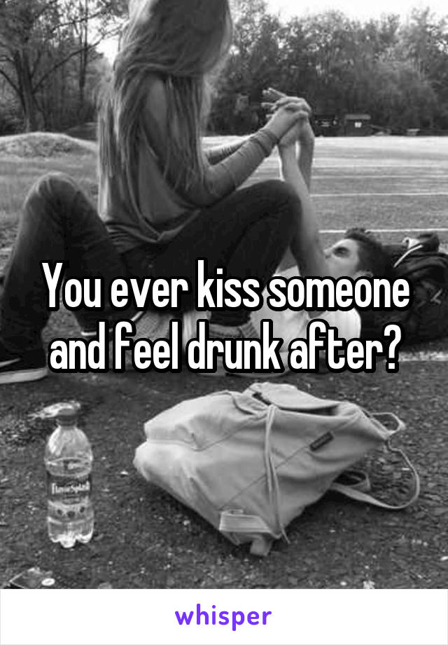 You ever kiss someone and feel drunk after?