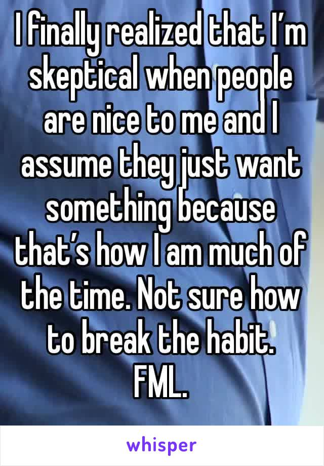 I finally realized that I'm skeptical when people are nice to me and I assume they just want something because that's how I am much of the time. Not sure how to break the habit.  FML.