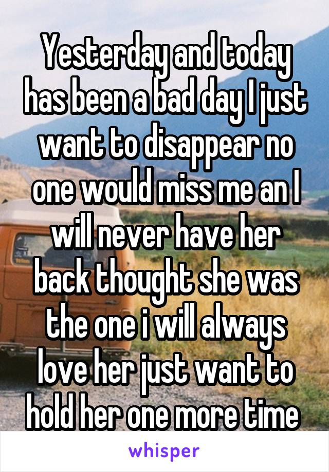 Yesterday and today has been a bad day I just want to disappear no one would miss me an I will never have her back thought she was the one i will always love her just want to hold her one more time