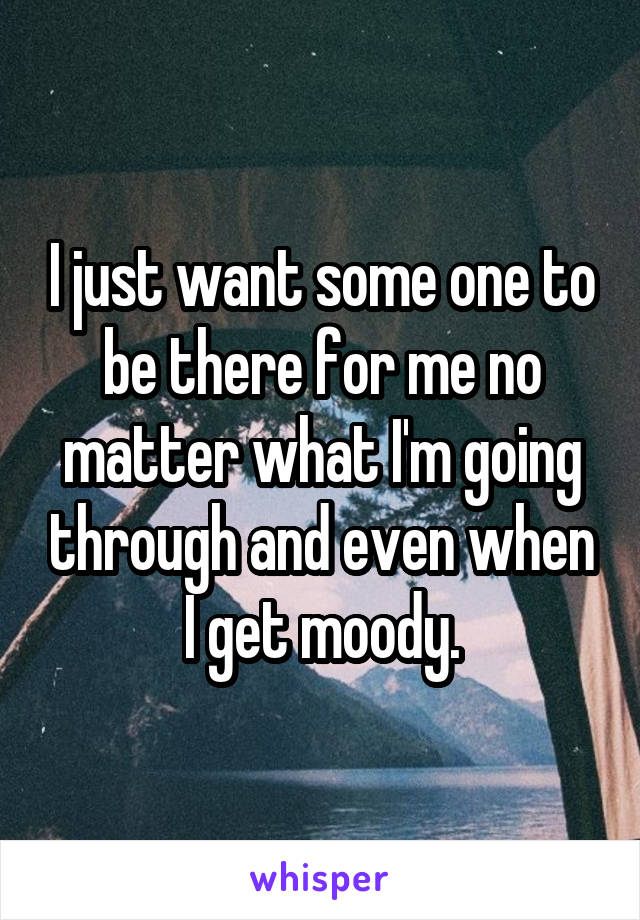 I just want some one to be there for me no matter what I'm going through and even when I get moody.