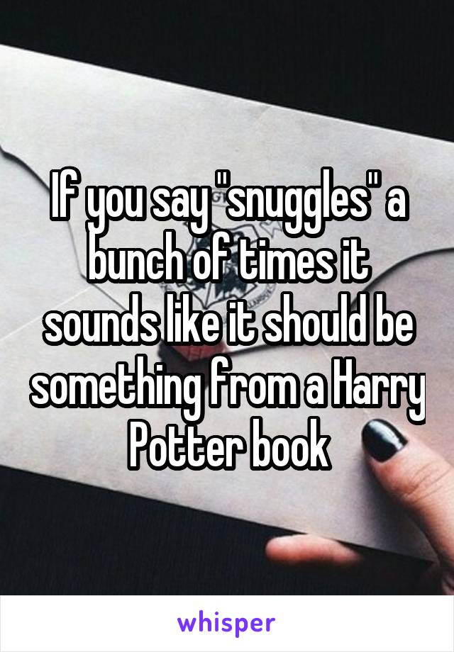 """If you say """"snuggles"""" a bunch of times it sounds like it should be something from a Harry Potter book"""