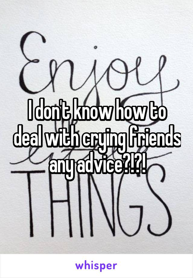 I don't know how to deal with crying friends any advice?!?!