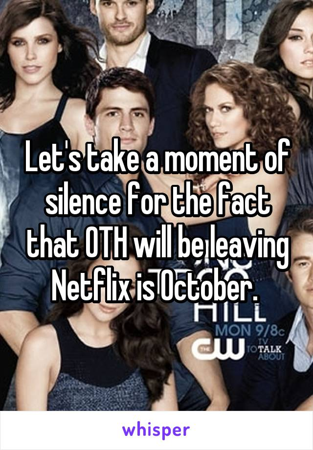 Let's take a moment of silence for the fact that OTH will be leaving Netflix is October.