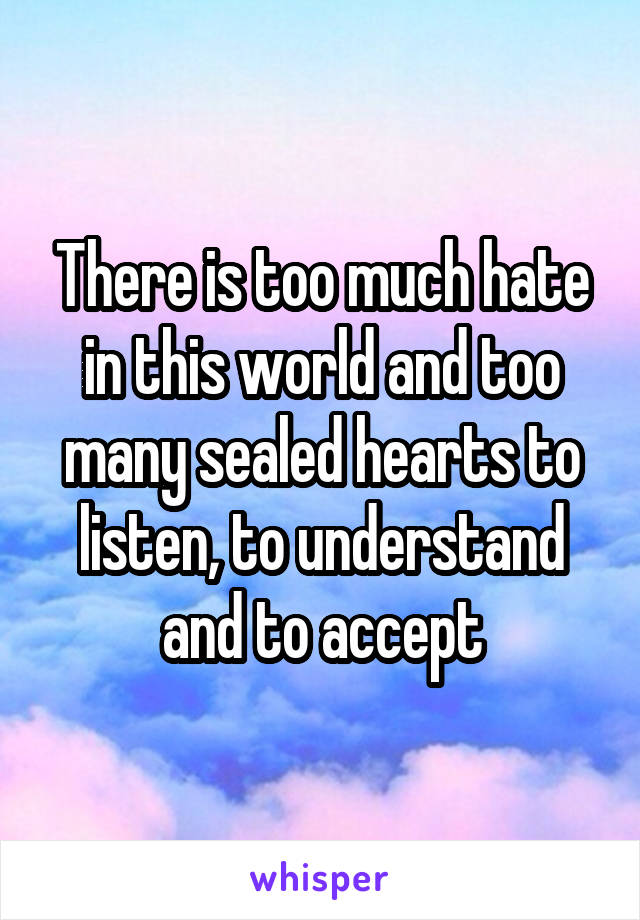 There is too much hate in this world and too many sealed hearts to listen, to understand and to accept