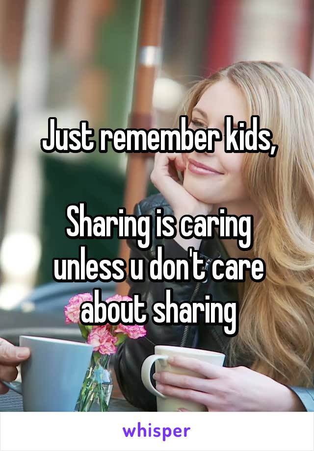 Just remember kids,  Sharing is caring unless u don't care about sharing