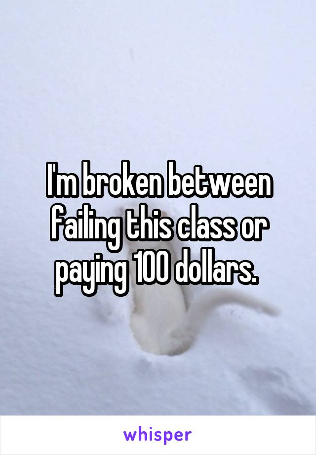 I'm broken between failing this class or paying 100 dollars.