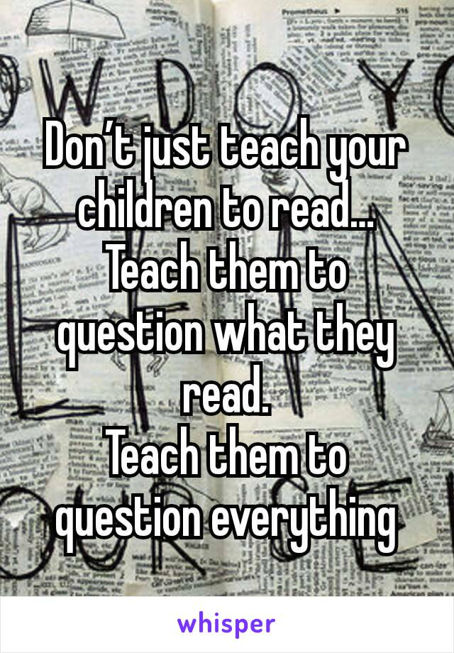 Don't just teach your children to read… Teach them to question what they read. Teach them to question everything