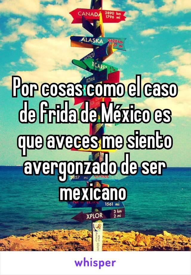Por cosas como el caso de frida de México es que aveces me siento avergonzado de ser mexicano