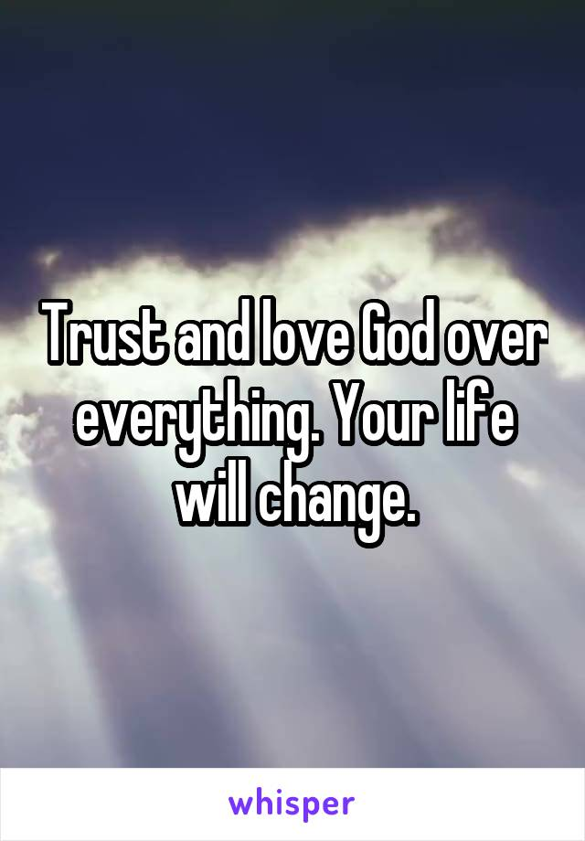 Trust and love God over everything. Your life will change.