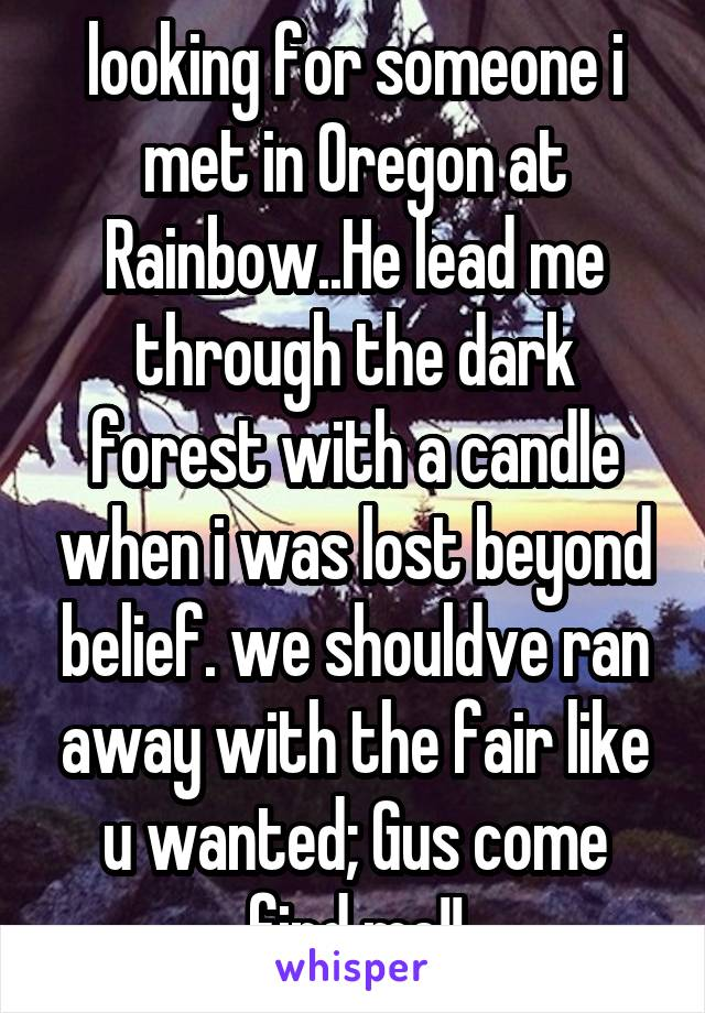 looking for someone i met in Oregon at Rainbow..He lead me through the dark forest with a candle when i was lost beyond belief. we shouldve ran away with the fair like u wanted; Gus come find me!!